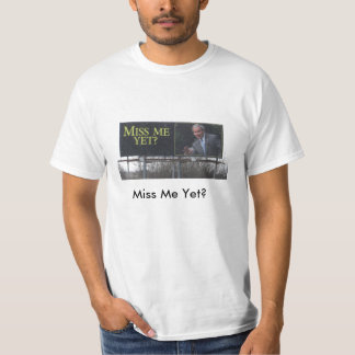 Miss Me Yet? T-shirts