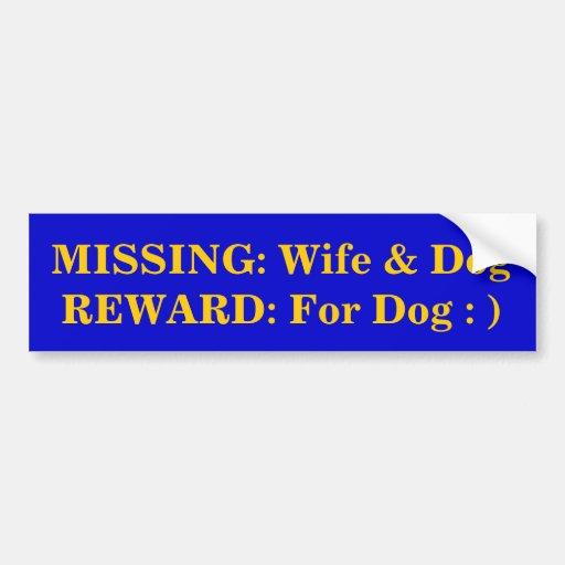 MISSING: Wife & Dog REWARD: For Dog : ) Bumper Stickers