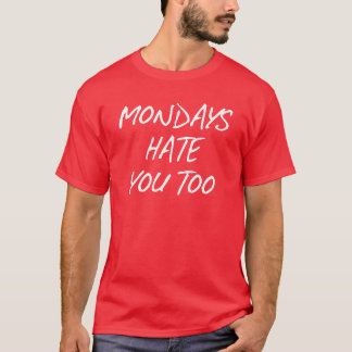 MONDAYS HATE YOU TOO T-Shirt