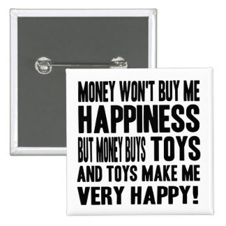 Money Can t Buy Happiness BUT it buys TOYS Pinback Button