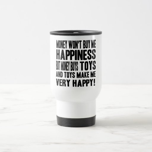 Money Can't Buy Happiness BUT it buys TOYS Coffee Mugs