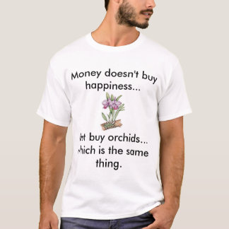 Money doesn't buy happiness, but buy orchids. T-Shirt