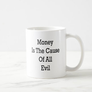 Money Is The Cause Of All Evil Mug