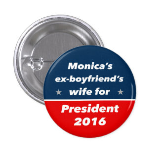 """MONICA'S EX-BOYFRIEND'S WIFE FOR PRESIDENT 2016"" 3 CM ROUND BADGE"