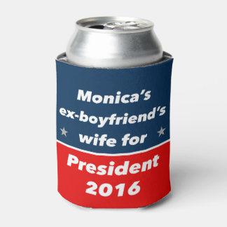 """MONICA'S EX-BOYFRIEND'S WIFE FOR PRESIDENT 2016"" CAN COOLER"