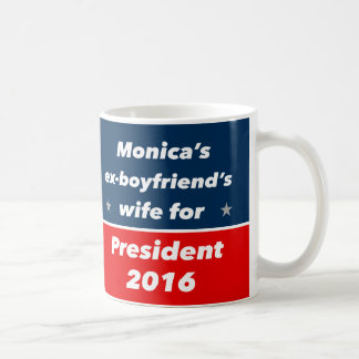 """MONICA'S EX-BOYFRIEND'S WIFE FOR PRESIDENT 2016"" COFFEE MUG"