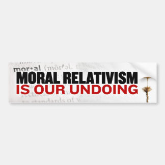 Moral Relativism is our undoing Car Bumper Sticker
