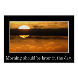 Morning should be later in the day (S) Poster