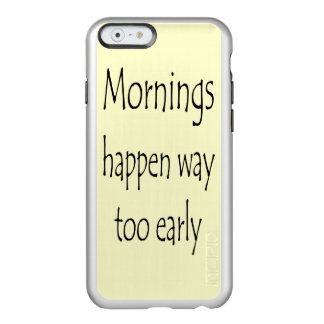 MORNINGS HAPPEN EARLY INCIPIO FEATHER® SHINE iPhone 6 CASE