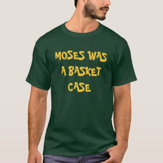 MOSES WAS A BASKET CASE T-Shirt