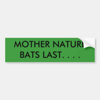 MOTHER NATURE BATS LAST. . . . BUMPER STICKER