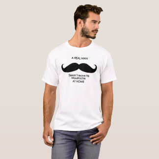 Moustaches, a real man doesn't leave it at home T-Shirt
