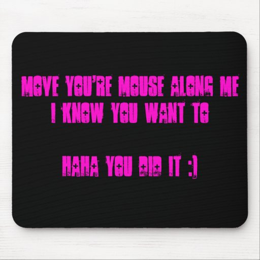 Move you're mouse along me I know you want to H... Mouse Pad