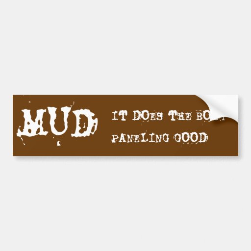MUD, IT DOES THE BODY PANELING GOOD BUMPER STICKERS