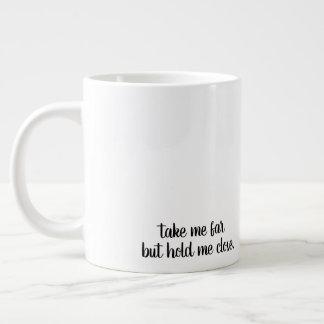 mug take me far but hold me close