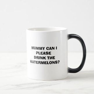 MUMMY CAN I PLEASE DRINK THE WATERMELONS? MAGIC MUG
