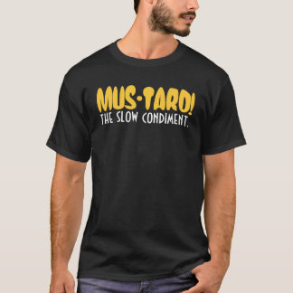 MUS-TARD!, the slow condiment. T-Shirt