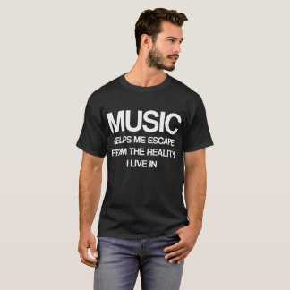 Music Helps Me Escape from Reality I Live In T-Shirt