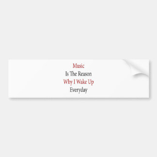Music Is The Reason Why I Wake Up Everyday Bumper Sticker