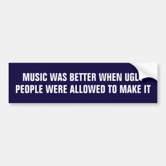 Music was better when ugly people made it bumper sticker