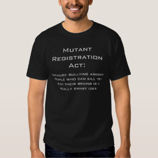 Mutant Registration Act: , Because bullying aro... T-shirt