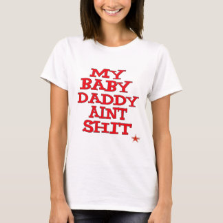 My Baby Dady Aint Shit T-Shirt