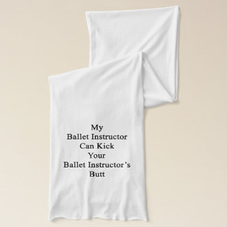 My Ballet Instructor Can Kick Your Ballet Instruct Scarf