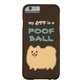 My BFF is a POOF BALL - Cute Pomeranian Dog Barely There iPhone 6 Case