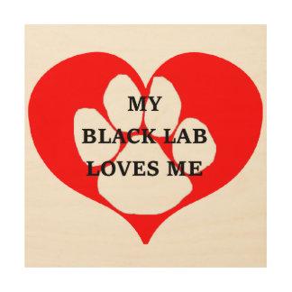 my black lab loves me wood print