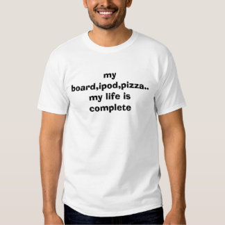 my board,ipod,pizza..my life is complete t shirt