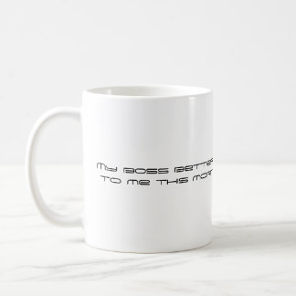 My boss better not say anything to me this morn... coffee mug