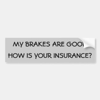 My Brakes Are Good How is your insurance? Bumper Sticker