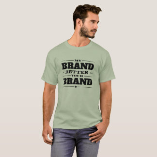 My Brand is Better than Your Brand T-Shirt