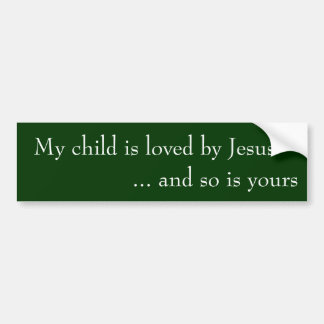My child is loved by Jesus ... and so is yours Bumper Sticker