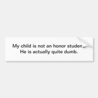My child is not an honor student. He is actuall... Bumper Sticker