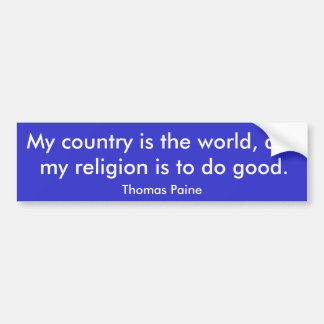 My country is the world, and my religion is to ... bumper sticker