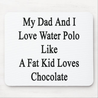 My Dad And I Love Water Polo Like A Fat Kid Loves Mouse Pad