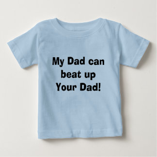 My Dad can beat up Your Dad! Baby T-Shirt