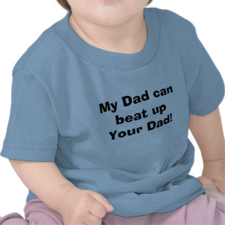 My Dad can beat up Your Dad! T-shirt