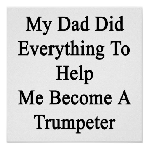 My Dad Did Everything To Help Me Become A Trumpete Posters
