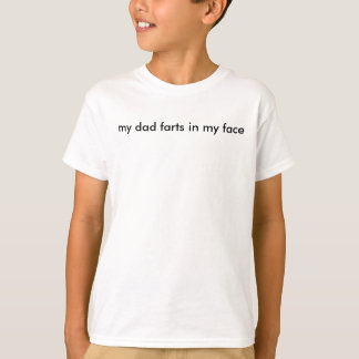 my dad farts in my face T-Shirt