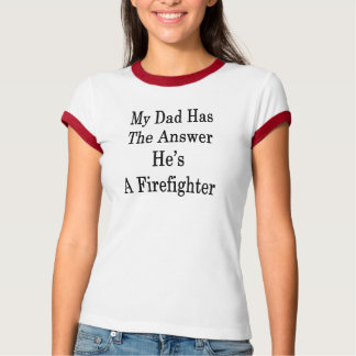 My Dad Has The Answer He's A Firefighter T-Shirt