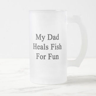 My Dad Heals Fish For Fun Frosted Beer Mugs