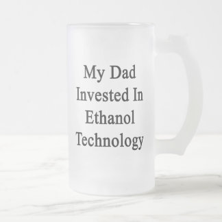 My Dad Invested In Ethanol Technology Mug