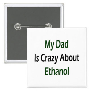 My Dad Is Crazy About Ethanol Pinback Buttons