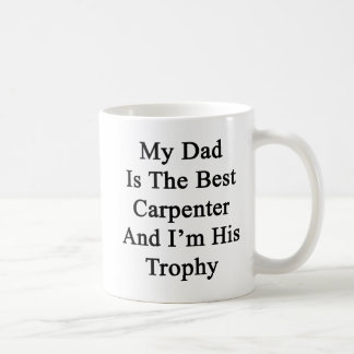 My Dad Is The Best Carpenter And I'm His Trophy Coffee Mug