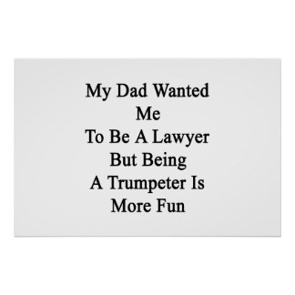 My Dad Wanted Me To Be A Lawyer But Being A Trumpe Poster