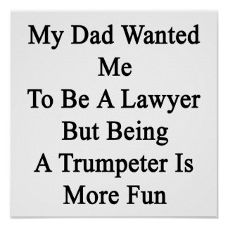 My Dad Wanted Me To Be A Lawyer But Being A Trumpe Posters