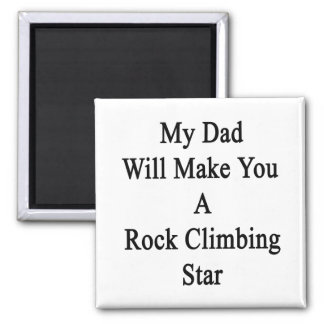 My Dad Will Make You A Rock Climbing Star Refrigerator Magnet