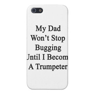 My Dad Won't Stop Bugging Until I Become A Trumpet iPhone 5 Covers